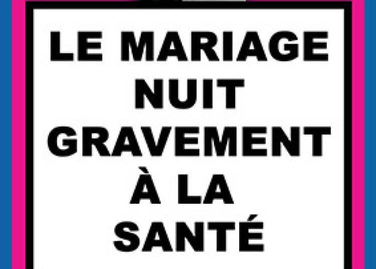 Le Mariage Nuit Gravement � La Sant� � Paris 10�me